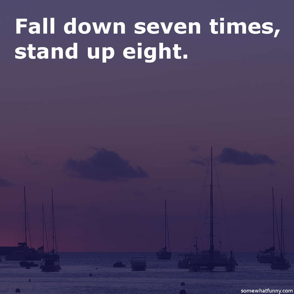 Fall down seven time...